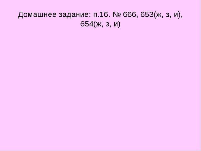 Домашнее задание: п.16. № 666, 653(ж, з, и), 654(ж, з, и)