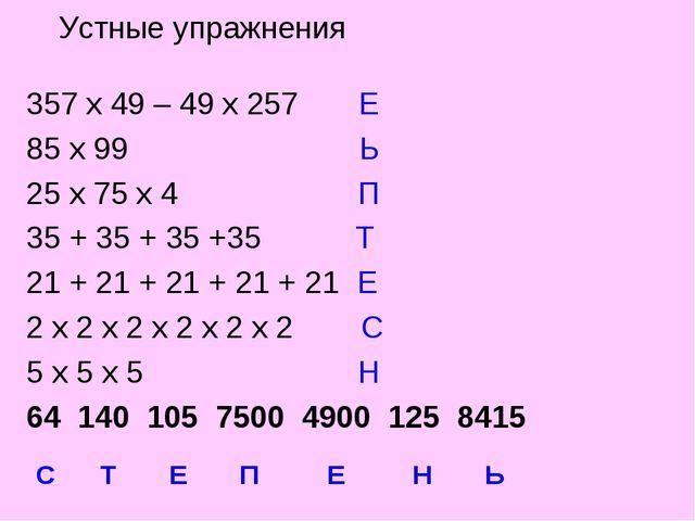 Устные упражнения 357 х 49 – 49 х 257 Е 85 х 99 Ь 25 х 75 х 4 П 35 + 35 + 35...