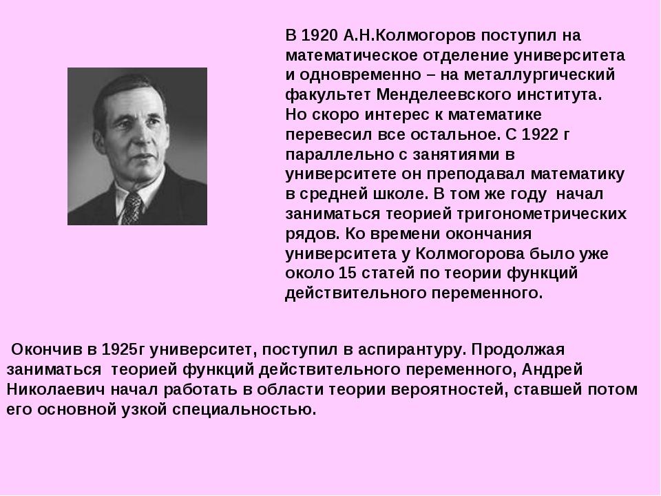В 1920 А.Н.Колмогоров поступил на математическое отделение университета и одн...