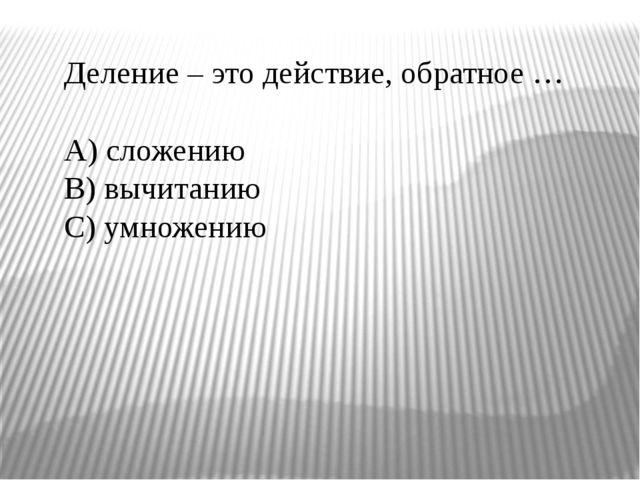 Деление – это действие, обратное … A) сложению B) вычитанию C) умножению