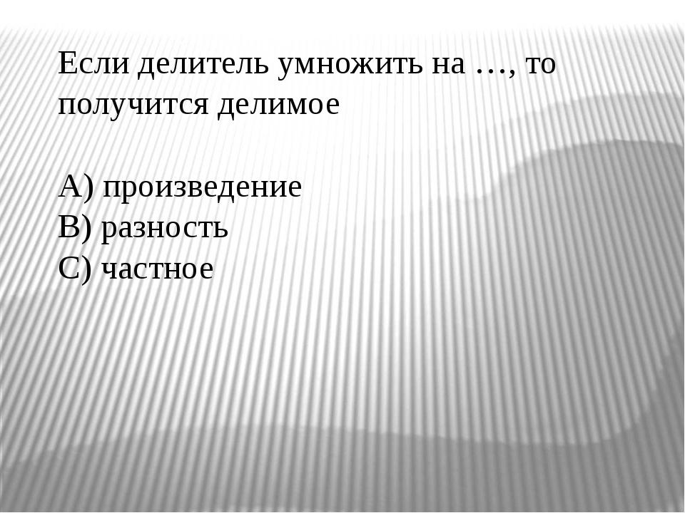 Если делитель умножить на …, то получится делимое A) произведение B) разность...