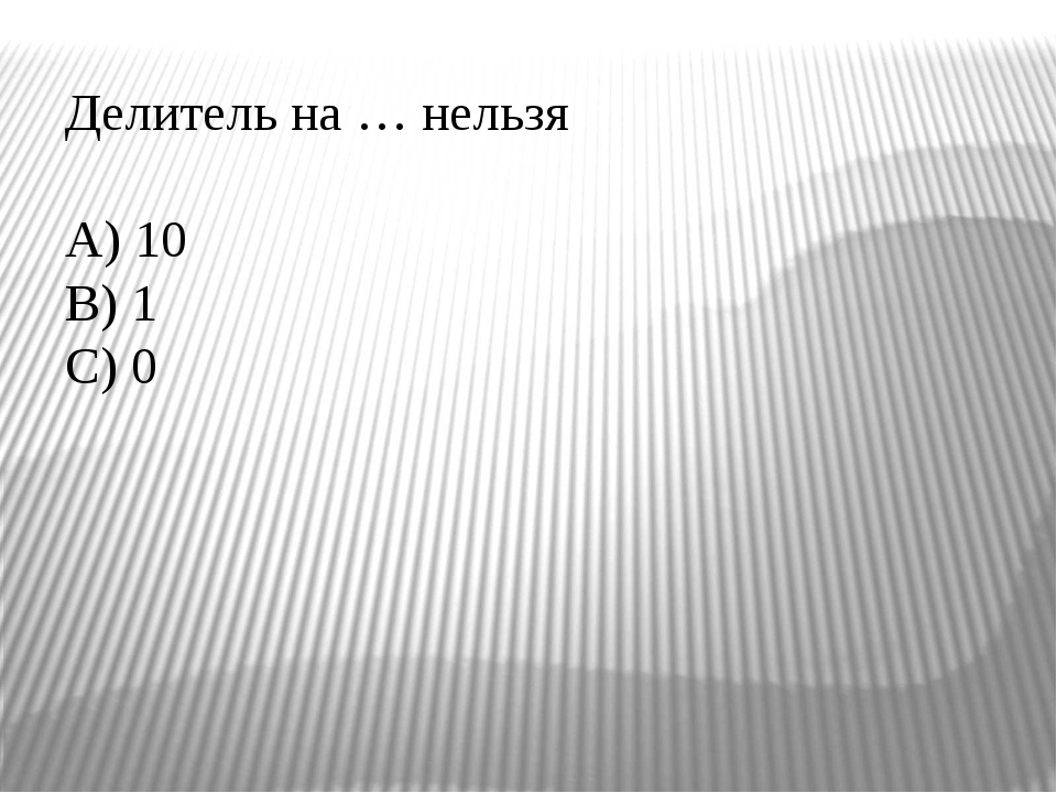 Делитель на … нельзя A) 10 B) 1 C) 0