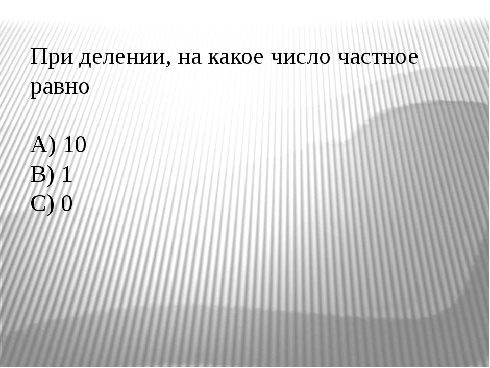 При делении, на какое число частное равно A) 10 B) 1 C) 0