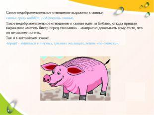 Самое недоброжелательное отношение выражено к свинье: свинья грязь найдёт, по