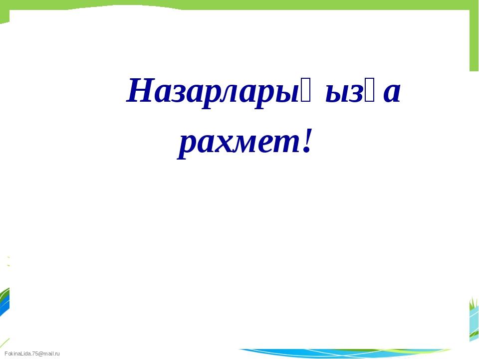 Назарларыңызға рахмет! FokinaLida.75@mail.ru