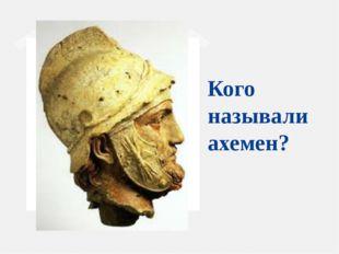 Кого называли ахемен?