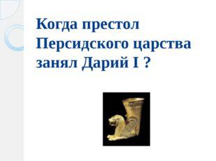 Когда престол Персидского царства занял Дарий I ?