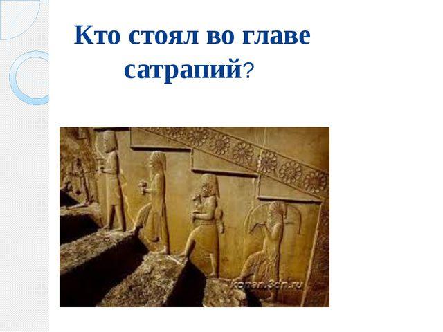 Кто стоял во главе сатрапий?