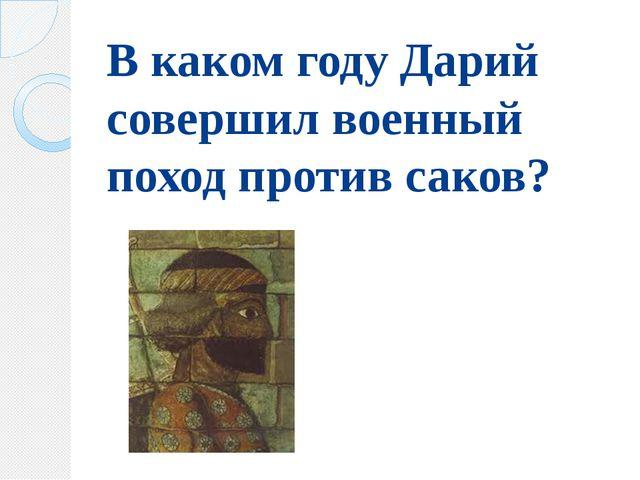 В каком году Дарий совершил военный поход против саков?