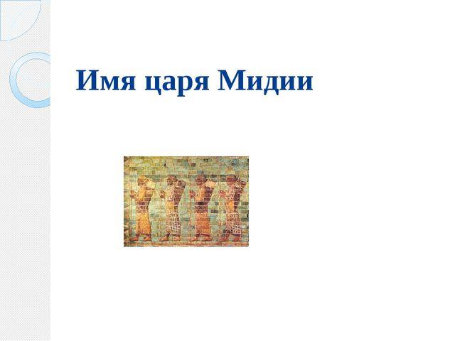 Имя царя Мидии