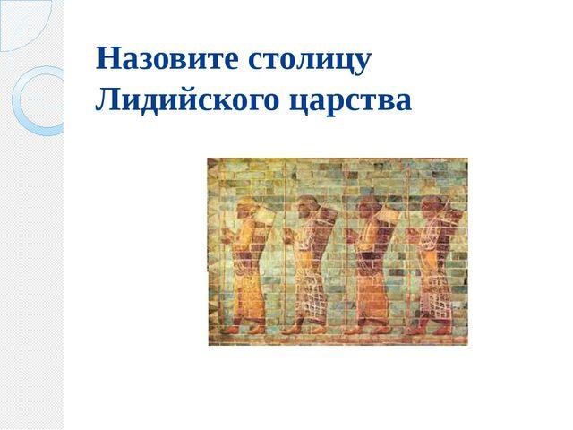 Назовите столицу Лидийского царства
