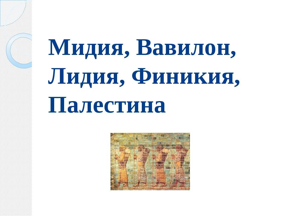 Мидия, Вавилон, Лидия, Финикия, Палестина
