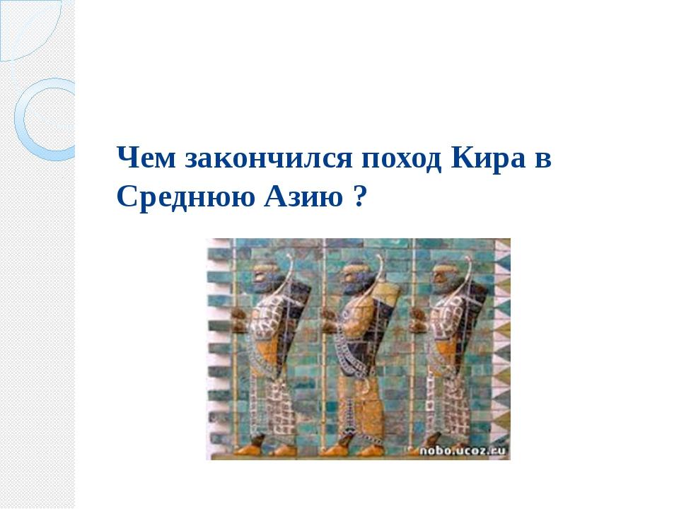 Чем закончился поход Кира в Среднюю Азию ?