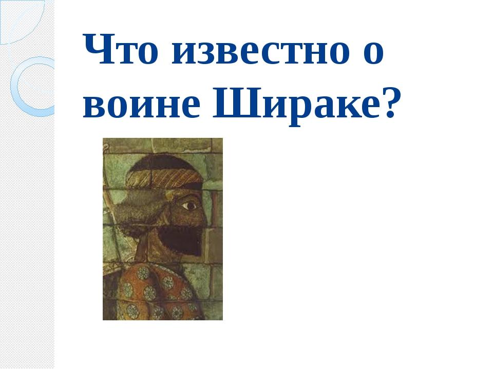 Что известно о воине Шираке?
