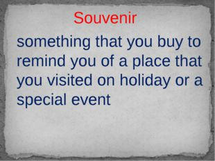 Souvenir something that you buy to remind you of a place that you visited on