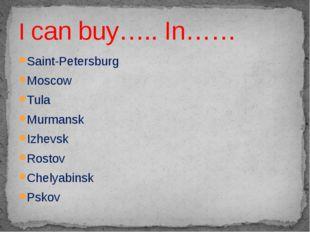 Saint-Petersburg Moscow Tula Murmansk Izhevsk Rostov Chelyabinsk Pskov I can