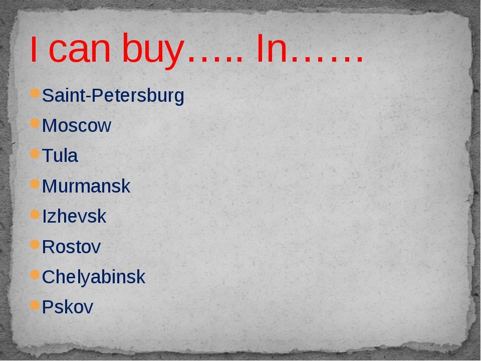Saint-Petersburg Moscow Tula Murmansk Izhevsk Rostov Chelyabinsk Pskov I can...