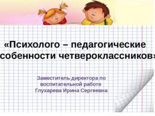«Психолого – педагогические особенности четвероклассников» Заместитель директ