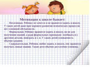 Мотивация к школе бывает: · Негативная. Ребенку не хочется и не нравитс