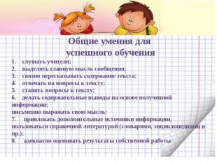 Общие умения для успешного обучения 1. слушать учителя; 2. выделять гла