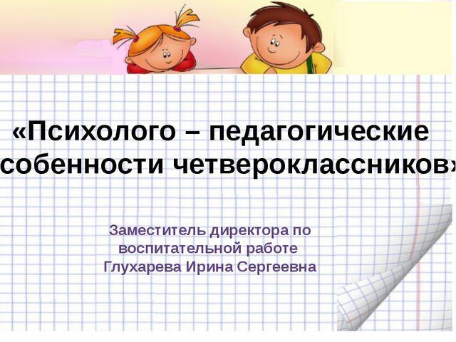 «Психолого – педагогические особенности четвероклассников» Заместитель директ...
