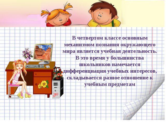 В четвертом классе основным механизмом познания окружающего мира является уче...