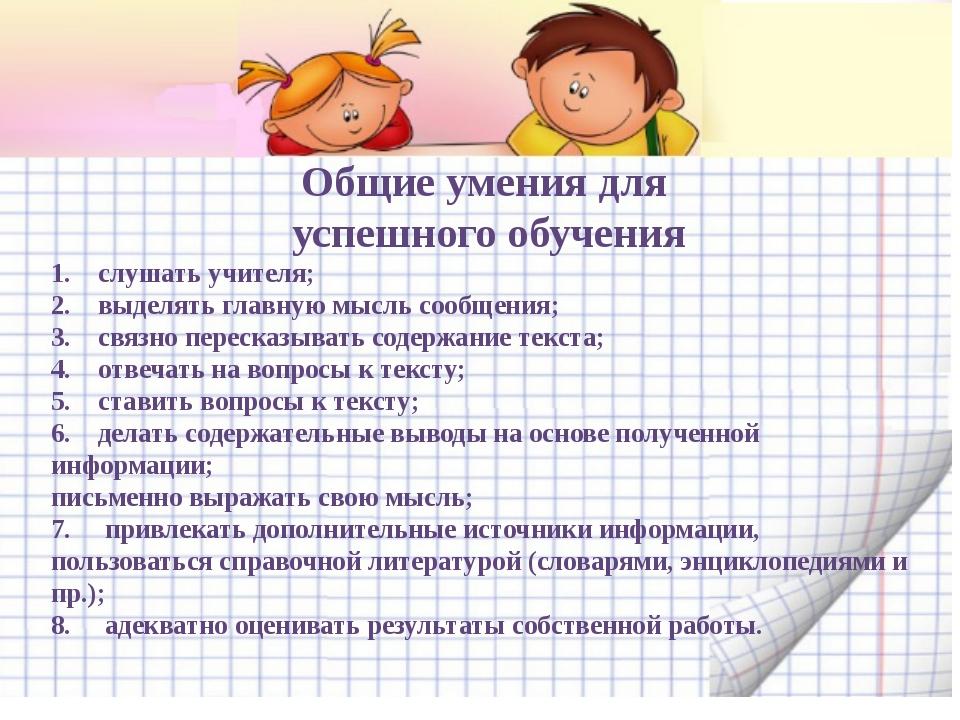 Общие умения для успешного обучения 1. слушать учителя; 2. выделять гла...
