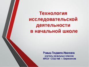 Технология исследовательской деятельности в начальной школе Ромыш Людмила Ива