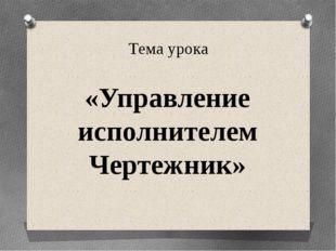 Тема урока «Управление исполнителем Чертежник»