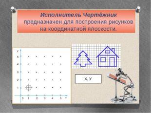 Исполнитель Чертёжник предназначен для построения рисунков на координатной пл