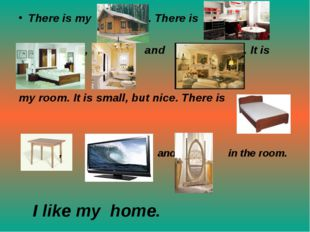 There is my . There is , , and . It is my room. It is small, but nice. There