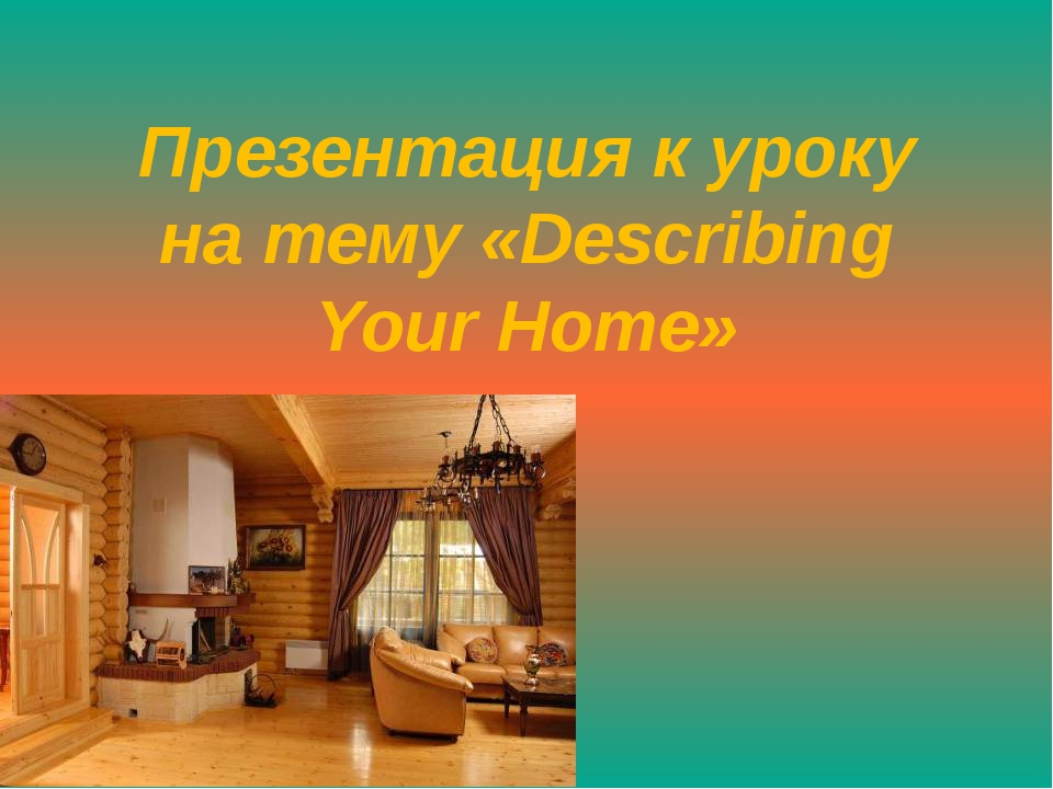 Презентация к уроку на тему «Describing Your Home»