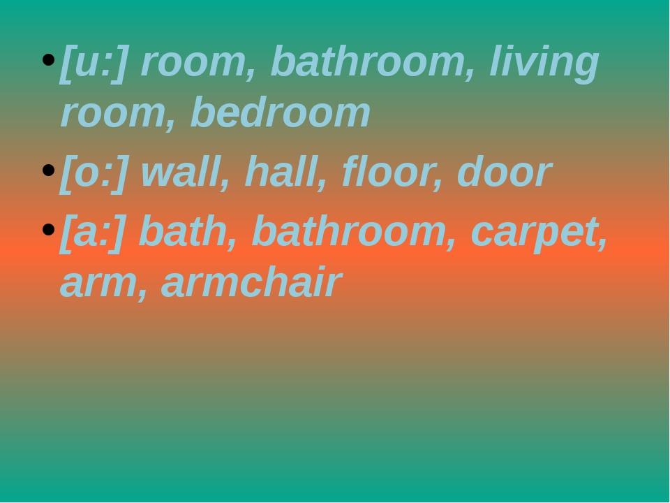 [u:] room, bathroom, living room, bedroom [o:] wall, hall, floor, door [a:] b...