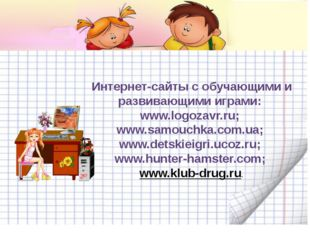 Интернет-сайты с обучающими и развивающими играми: www.logozavr.ru; www.samou