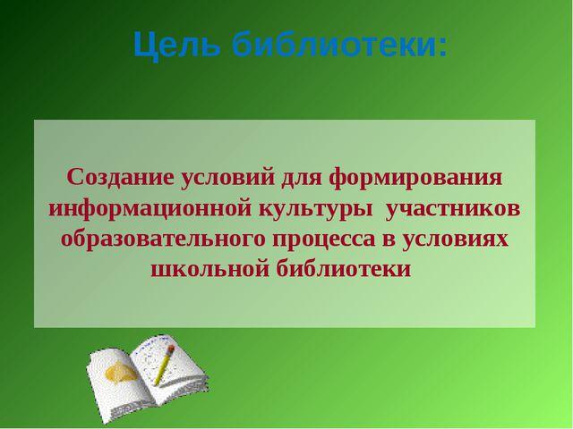 Цель библиотеки: Создание условий для формирования информационной культуры уч...