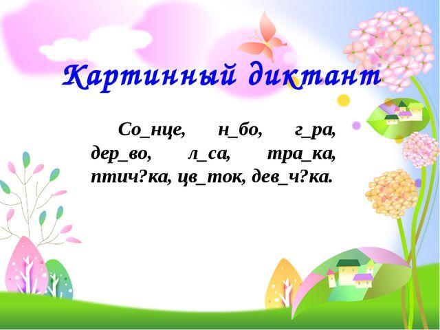Картинный диктант Со_нце, н_бо, г_ра, дер_во, л_са, тра_ка, птич?ка, цв_ток...
