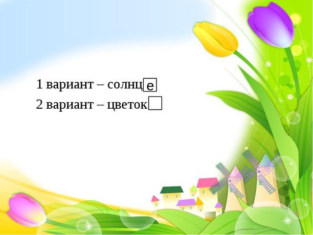 1 вариант – солнц 2 вариант – цветок е
