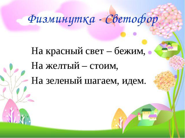 Физминутка - Светофор На красный свет – бежим, На желтый – стоим, На зеленый...