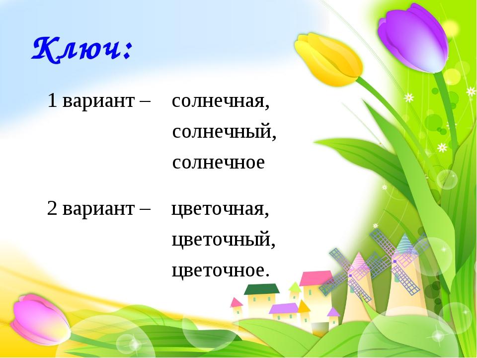 Ключ: 1 вариант – солнечная, солнечный, солнечное 2 вариант – цвето...