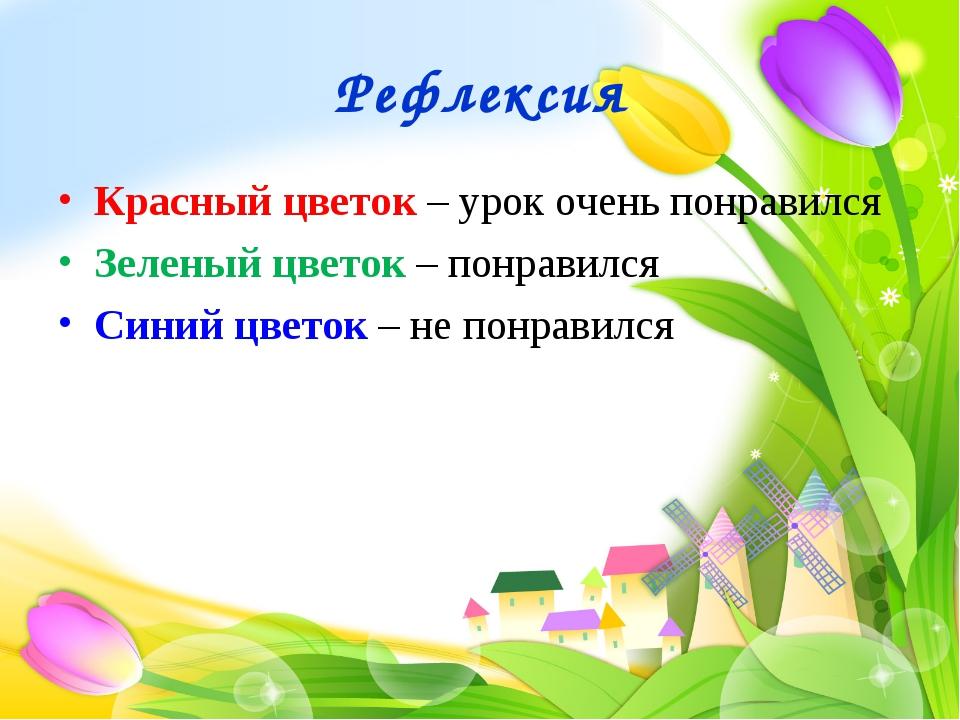 Рефлексия Красный цветок – урок очень понравился Зеленый цветок – понравился...