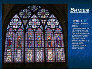Витраж Витра́ж (фр.vitre— оконное стекло)— произведение из цветного стекла