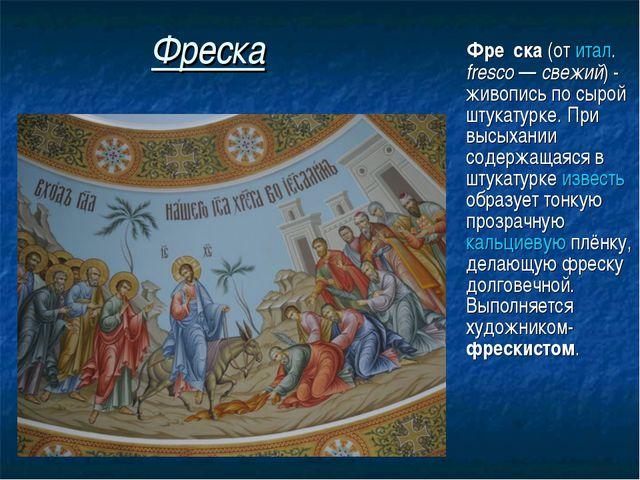 Фреска Фре́ска (от итал. fresco— свежий) - живопись по сырой штукатурке. Пр...