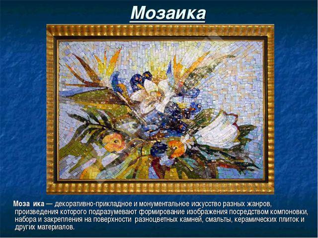 Мозаика Моза́ика — декоративно-прикладное и монументальное искусство разных ж...