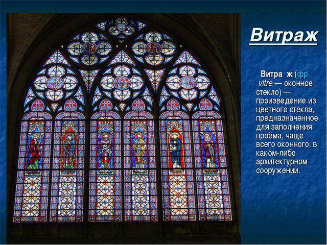 Витраж Витра́ж (фр.vitre— оконное стекло)— произведение из цветного стекла...