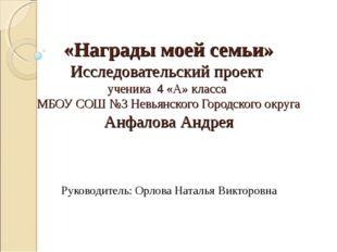 «Награды моей семьи» Исследовательский проект ученика 4 «А» класса МБОУ СОШ №