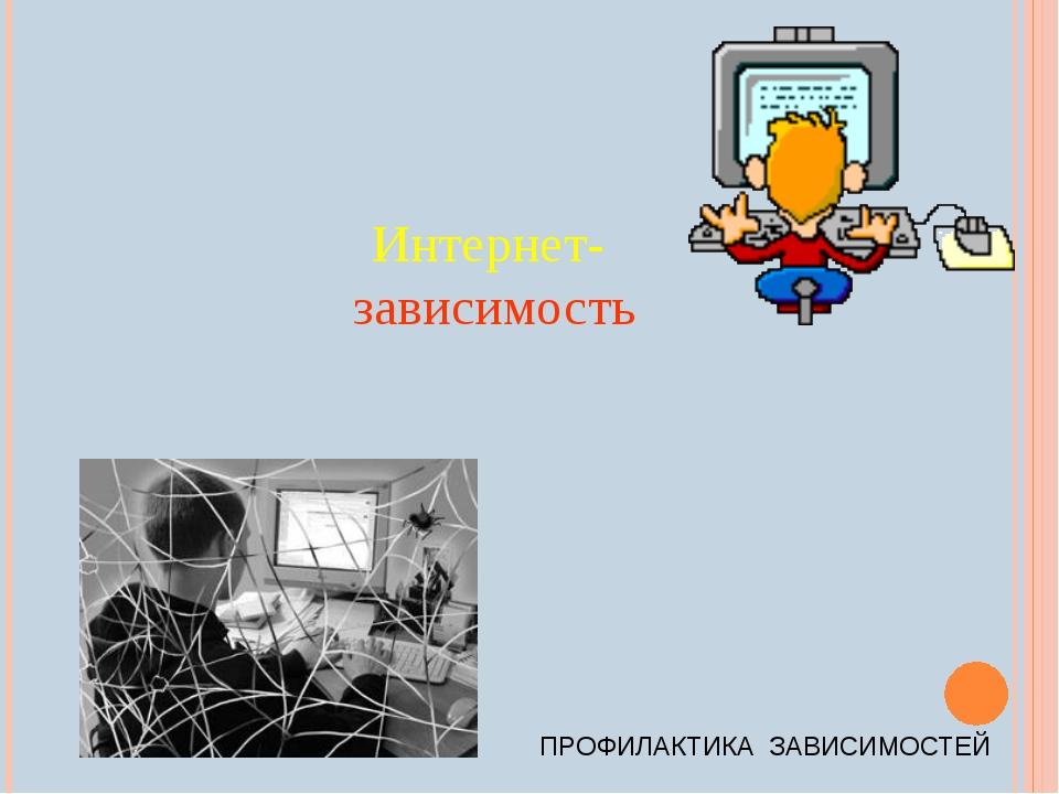 Интернет- зависимость ПРОФИЛАКТИКА ЗАВИСИМОСТЕЙ