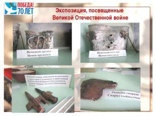Экспозиция, посвященные Великой Отечественной войне В фонде музея хранятся не