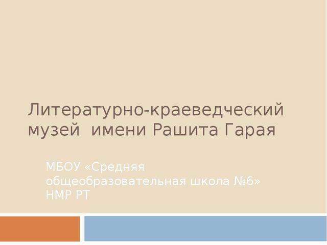 Литературно-краеведческий музей имени Рашита Гарая МБОУ «Средняя общеобразова...