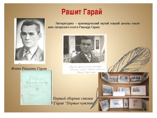 Рашит Гарай Литературно – краеведческий музей нашей школы носит имя татарског...