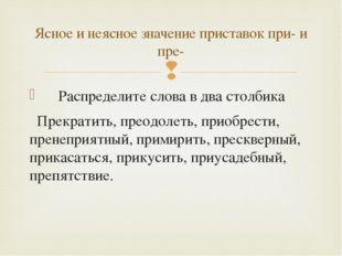 Распределите слова в два столбика Прекратить, преодолеть, приобрести, пренеп